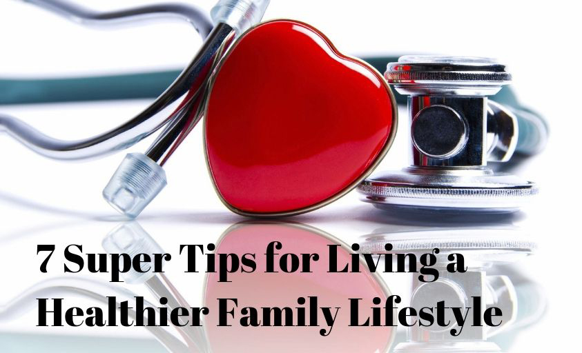 7 Super Tips for Living a Healthier Family Lifestyle