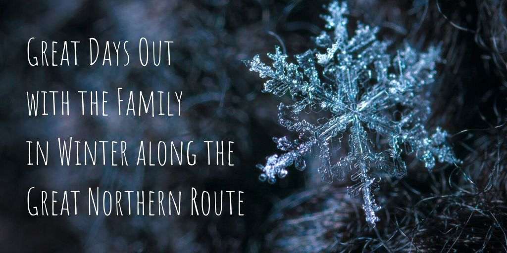 Great Days Out with the Family in Winter along the Great Northern Route